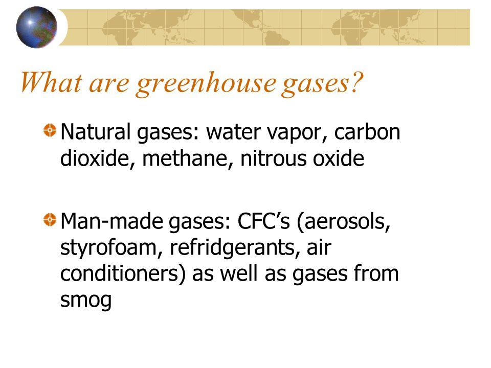 What are greenhouse gases? Natural gases: water vapor, carbon dioxide, methane, nitrous oxide Man-made gases: CFCs (aerosols, styrofoam, refridgerants
