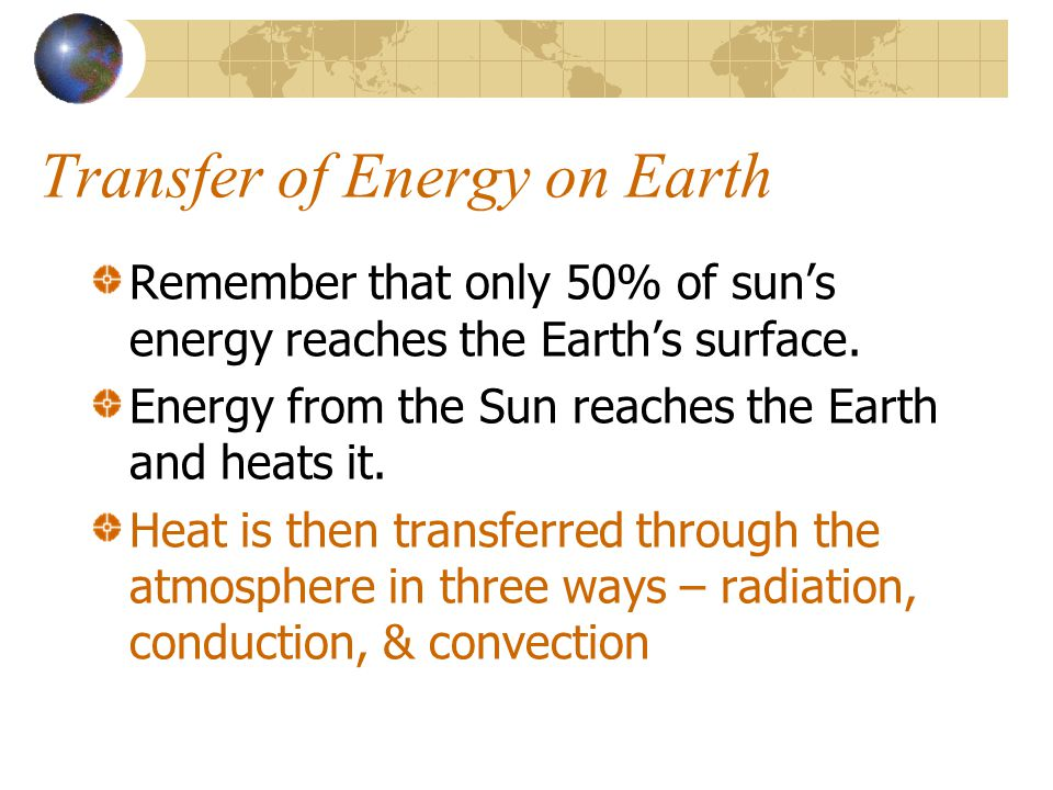 Transfer of Energy on Earth Remember that only 50% of suns energy reaches the Earths surface. Energy from the Sun reaches the Earth and heats it. Heat