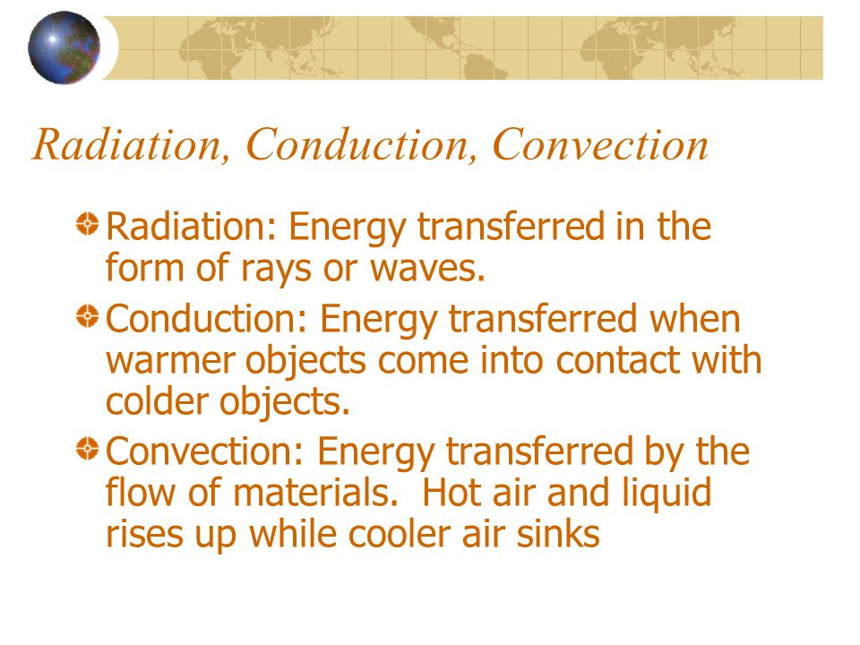 Radiation, Conduction, Convection Radiation: Energy transferred in the form of rays or waves. Conduction: Energy transferred when warmer objects come