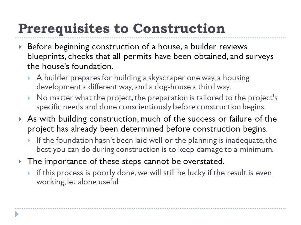 Prerequisites to Construction Before beginning construction of a house, a builder reviews blueprints, checks that all permits have been obtained, and surveys the house s foundation.