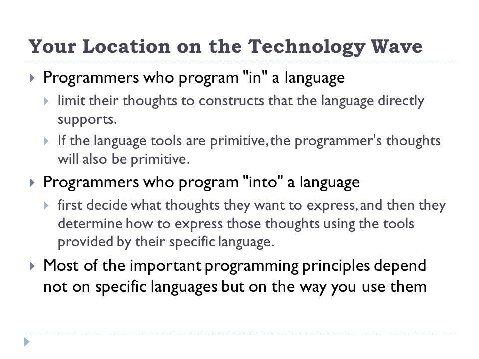 Your Location on the Technology Wave Programmers who program in a language limit their thoughts to constructs that the language directly supports.