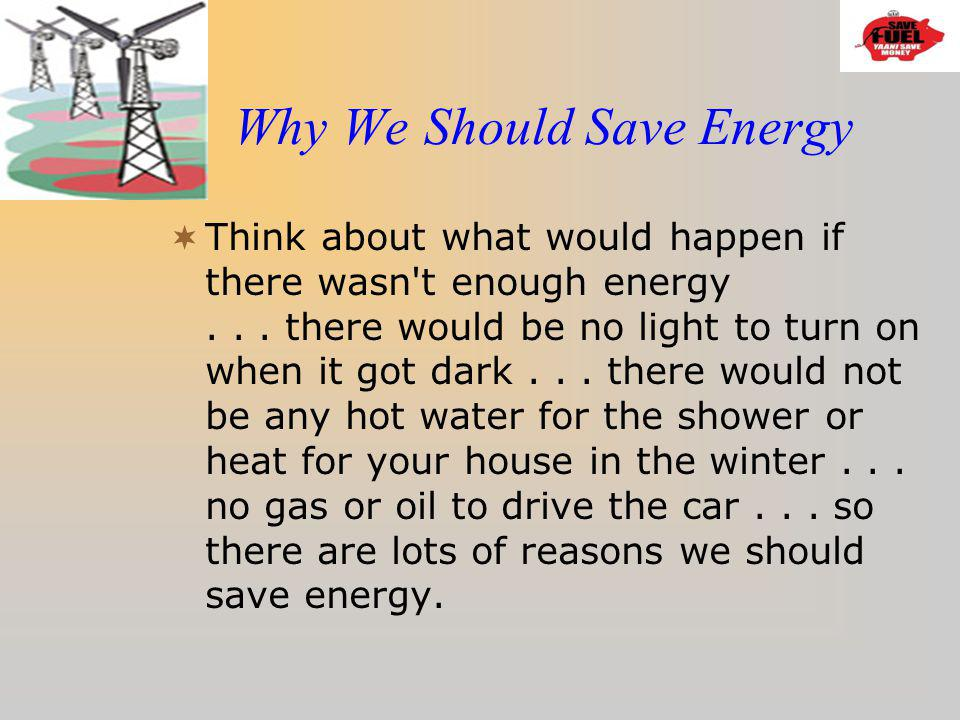 Why We Should Save Energy Think about what would happen if there wasn't enough energy... there would be no light to turn on when it got dark... there