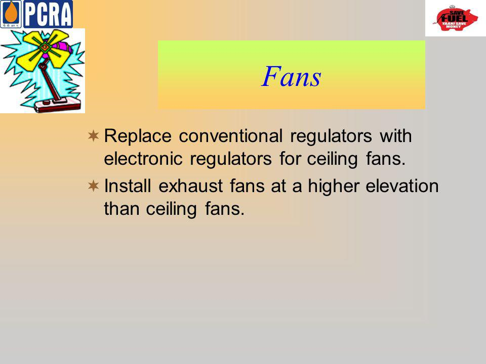 Fans Replace conventional regulators with electronic regulators for ceiling fans. Install exhaust fans at a higher elevation than ceiling fans.