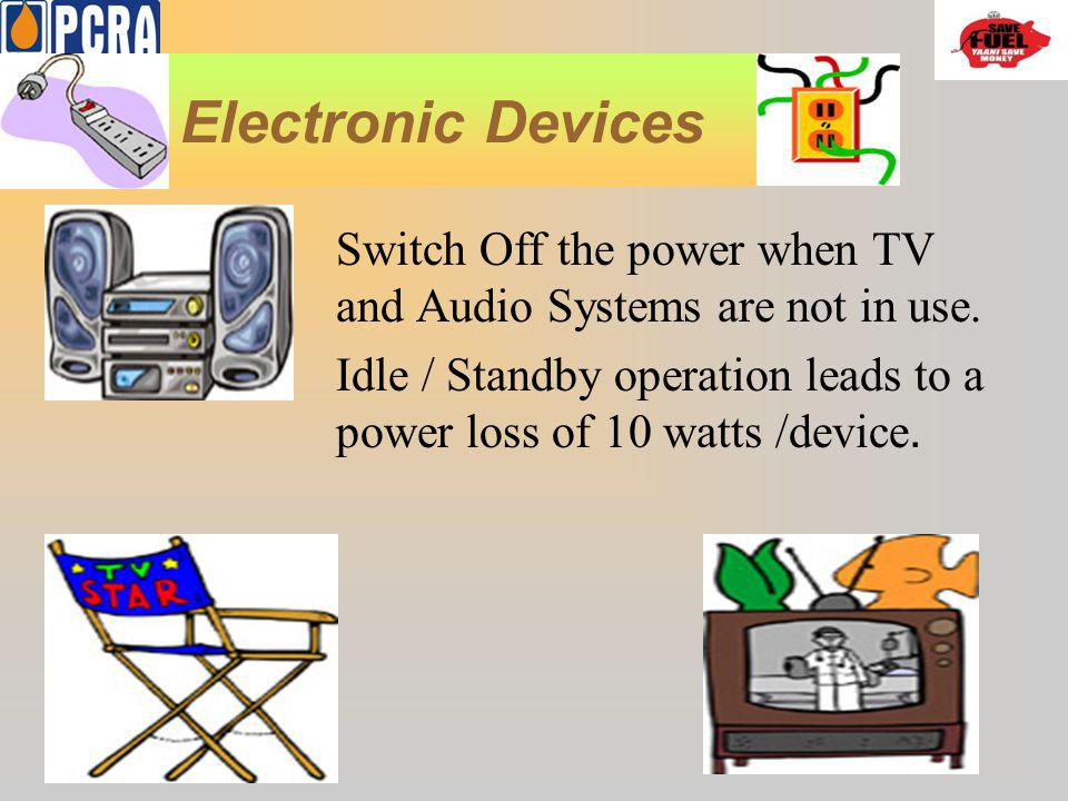 Electronic Devices Switch Off the power when TV and Audio Systems are not in use. Idle / Standby operation leads to a power loss of 10 watts /device.
