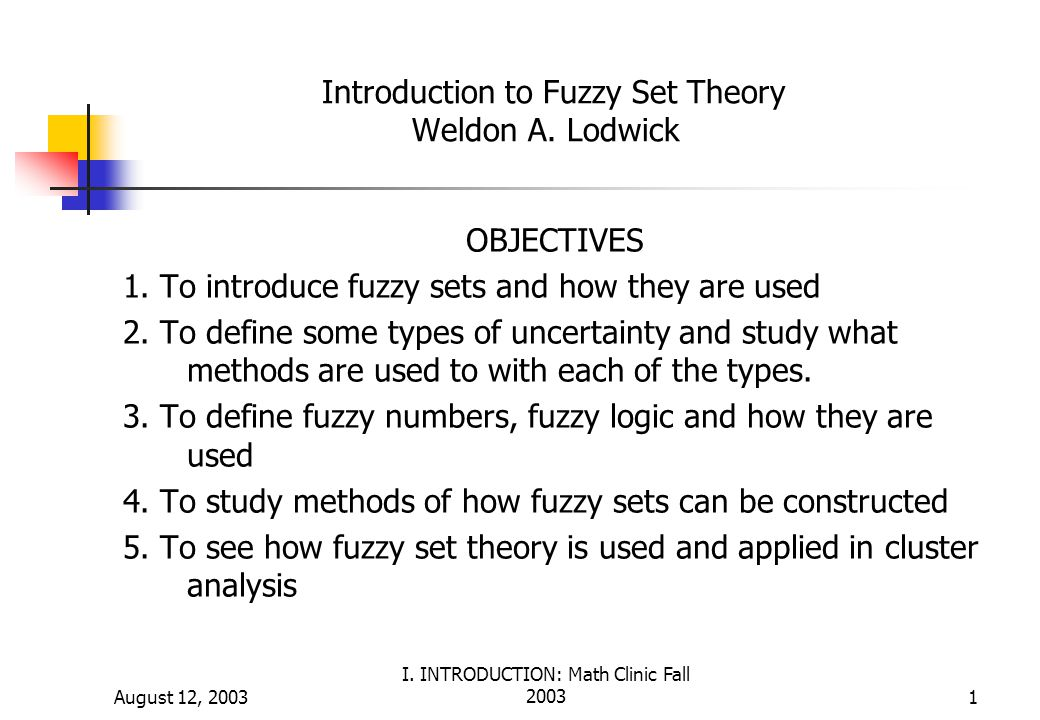 August 12, 2003 I. INTRODUCTION: Math Clinic Fall 20031 Introduction to Fuzzy Set Theory Weldon A. Lodwick OBJECTIVES 1. To introduce fuzzy sets and h
