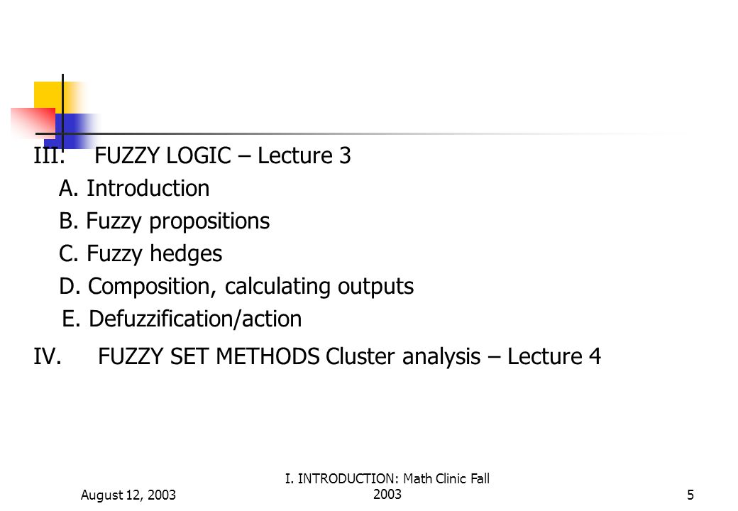 August 12, 2003 I. INTRODUCTION: Math Clinic Fall 20035 III. FUZZY LOGIC – Lecture 3 A. Introduction B. Fuzzy propositions C. Fuzzy hedges D. Composit
