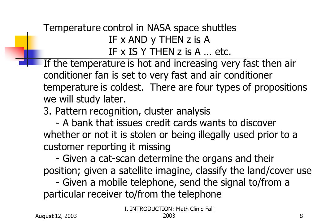 August 12, 2003 I. INTRODUCTION: Math Clinic Fall 20038 Temperature control in NASA space shuttles IF x AND y THEN z is A IF x IS Y THEN z is A … etc.