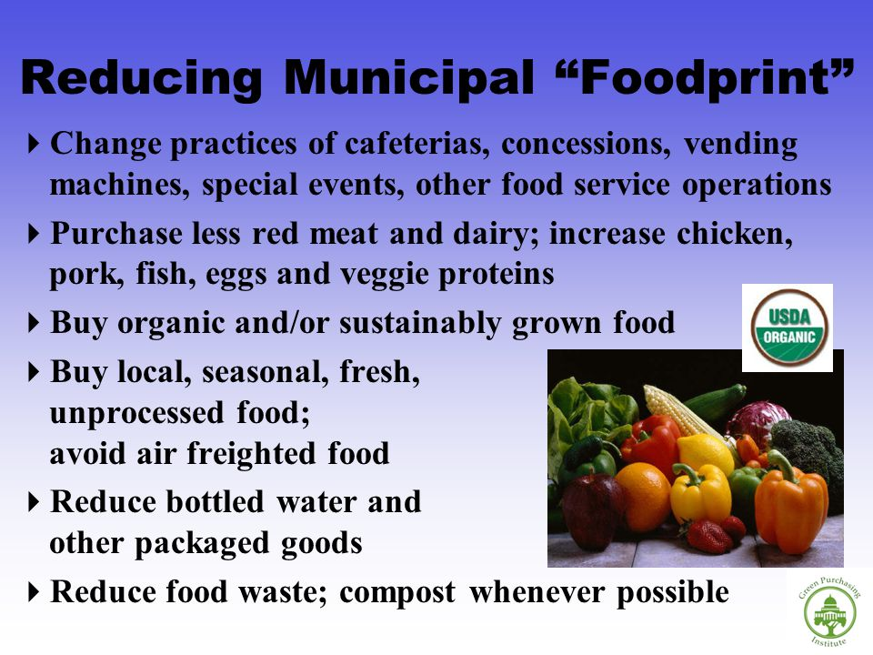 Reducing Municipal Foodprint Change practices of cafeterias, concessions, vending machines, special events, other food service operations Purchase less red meat and dairy; increase chicken, pork, fish, eggs and veggie proteins Buy organic and/or sustainably grown food Buy local, seasonal, fresh, unprocessed food; avoid air freighted food Reduce bottled water and other packaged goods Reduce food waste; compost whenever possible