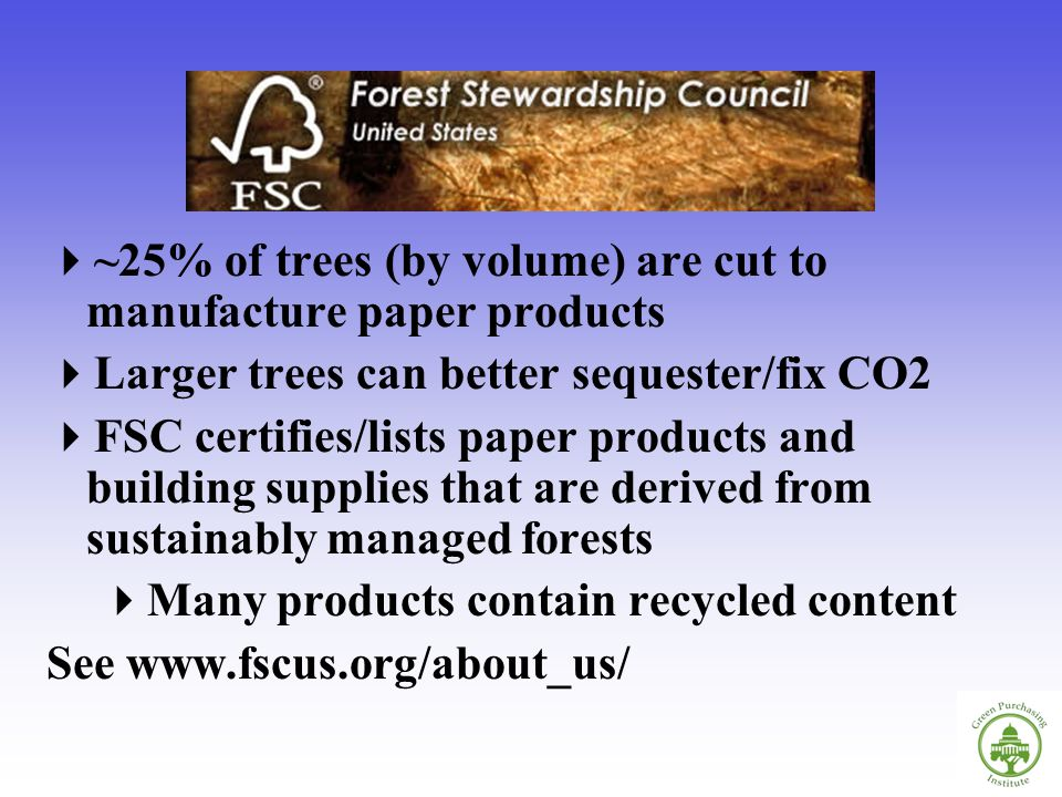 ~25% of trees (by volume) are cut to manufacture paper products Larger trees can better sequester/fix CO2 FSC certifies/lists paper products and building supplies that are derived from sustainably managed forests Many products contain recycled content See www.fscus.org/about_us/