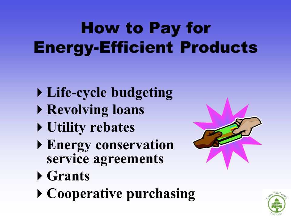 How to Pay for Energy-Efficient Products Life-cycle budgeting Revolving loans Utility rebates Energy conservation service agreements Grants Cooperative purchasing