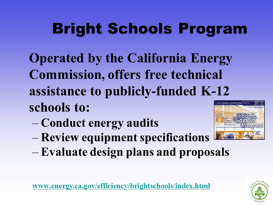 Operated by the California Energy Commission, offers free technical assistance to publicly-funded K-12 schools to: –Conduct energy audits –Review equipment specifications –Evaluate design plans and proposals Bright Schools Program www.energy.ca.gov/efficiency/brightschools/index.html