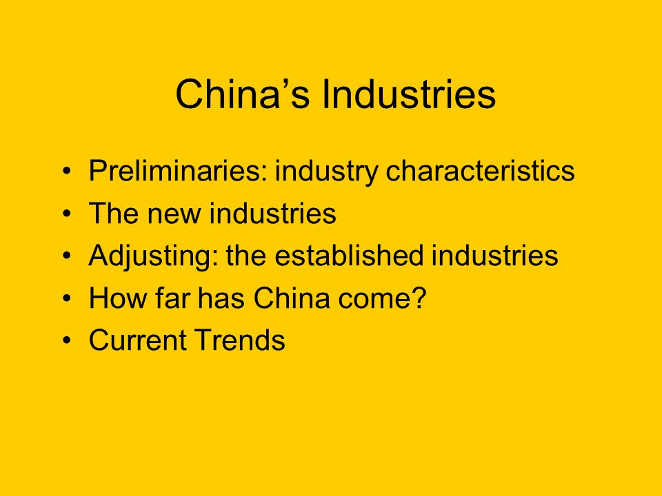 Chinas Industries Preliminaries: industry characteristics The new industries Adjusting: the established industries How far has China come? Current Tre