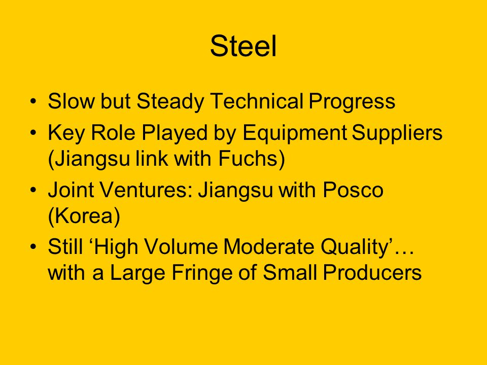 Steel Slow but Steady Technical Progress Key Role Played by Equipment Suppliers (Jiangsu link with Fuchs) Joint Ventures: Jiangsu with Posco (Korea) S