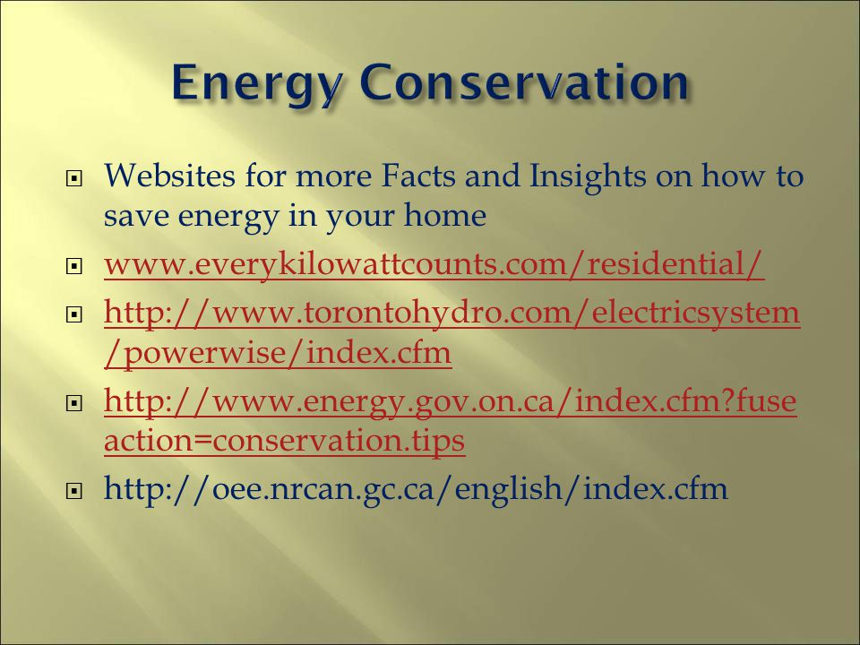 Websites for more Facts and Insights on how to save energy in your home www.everykilowattcounts.com/residential/ http://www.torontohydro.com/electricsystem /powerwise/index.cfm http://www.torontohydro.com/electricsystem /powerwise/index.cfm http://www.energy.gov.on.ca/index.cfm?fuse action=conservation.tips http://www.energy.gov.on.ca/index.cfm?fuse action=conservation.tips http://oee.nrcan.gc.ca/english/index.cfm