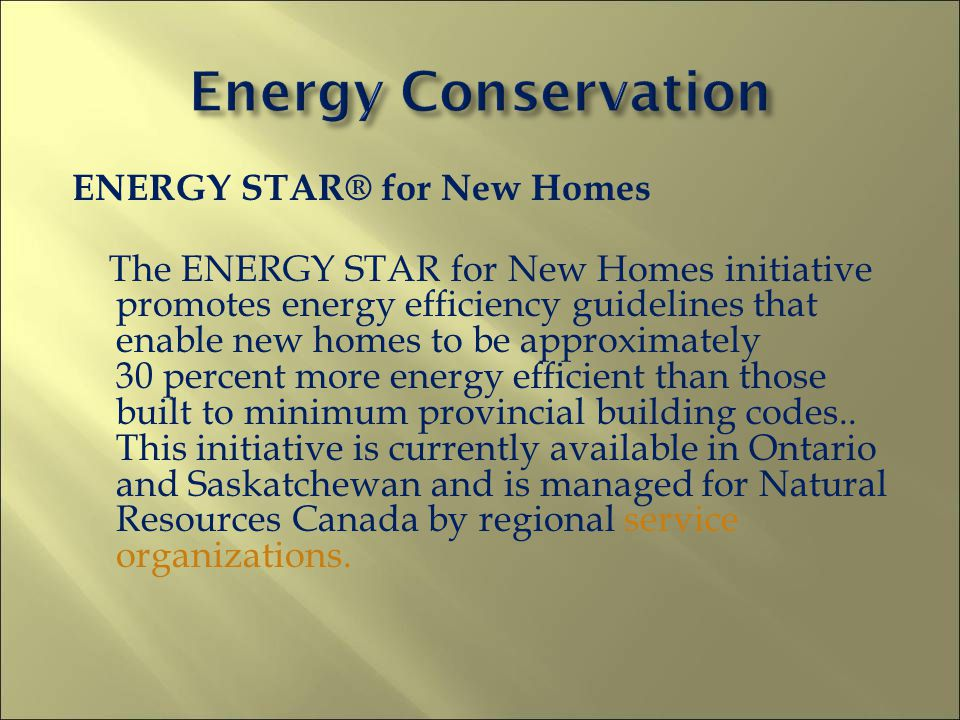 ENERGY STAR® for New Homes The ENERGY STAR for New Homes initiative promotes energy efficiency guidelines that enable new homes to be approximately 30 percent more energy efficient than those built to minimum provincial building codes..