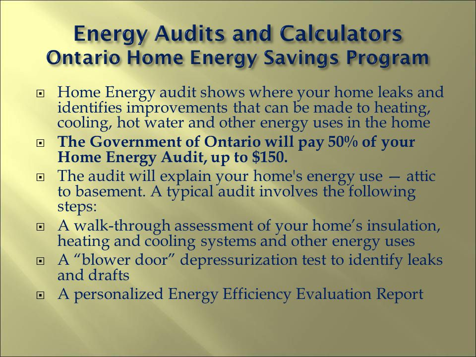 Home Energy audit shows where your home leaks and identifies improvements that can be made to heating, cooling, hot water and other energy uses in the home The Government of Ontario will pay 50% of your Home Energy Audit, up to $150.