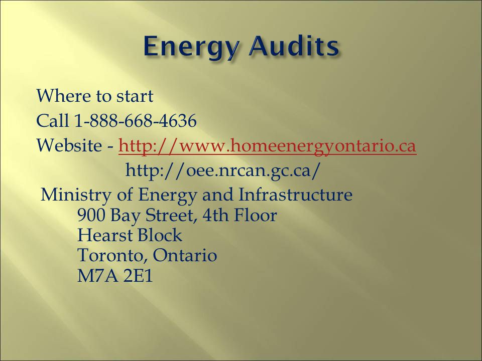Where to start Call 1-888-668-4636 Website - http://www.homeenergyontario.cahttp://www.homeenergyontario.ca http://oee.nrcan.gc.ca/ Ministry of Energy and Infrastructure 900 Bay Street, 4th Floor Hearst Block Toronto, Ontario M7A 2E1