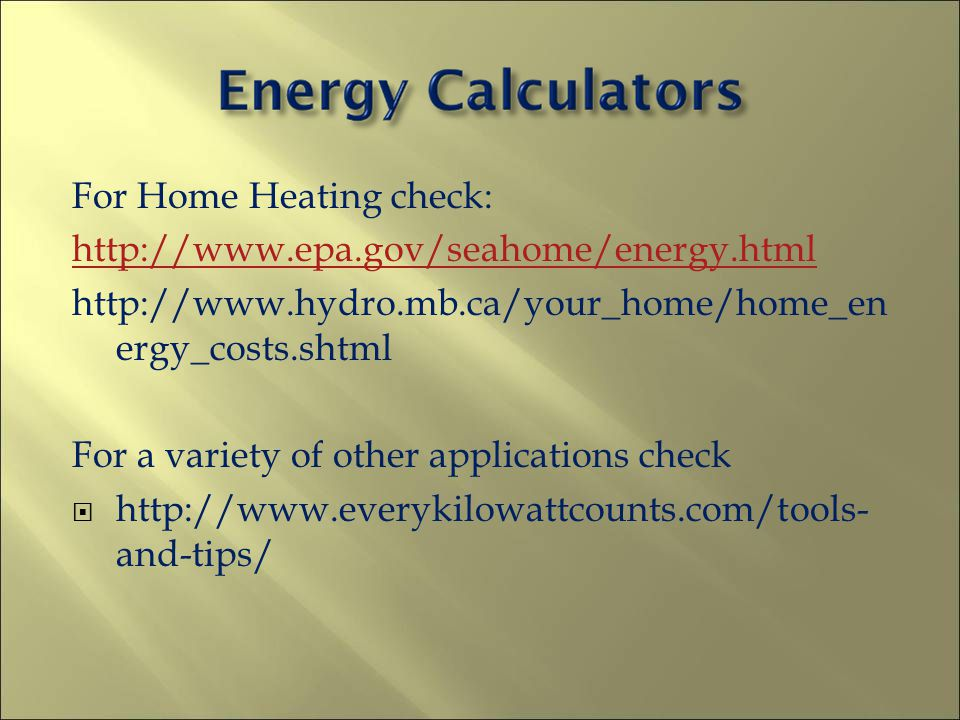 For Home Heating check: http://www.epa.gov/seahome/energy.html http://www.hydro.mb.ca/your_home/home_en ergy_costs.shtml For a variety of other applic