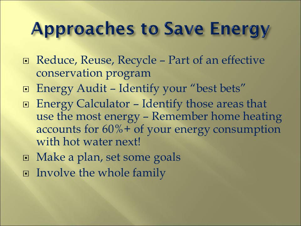 Reduce, Reuse, Recycle – Part of an effective conservation program Energy Audit – Identify your best bets Energy Calculator – Identify those areas tha