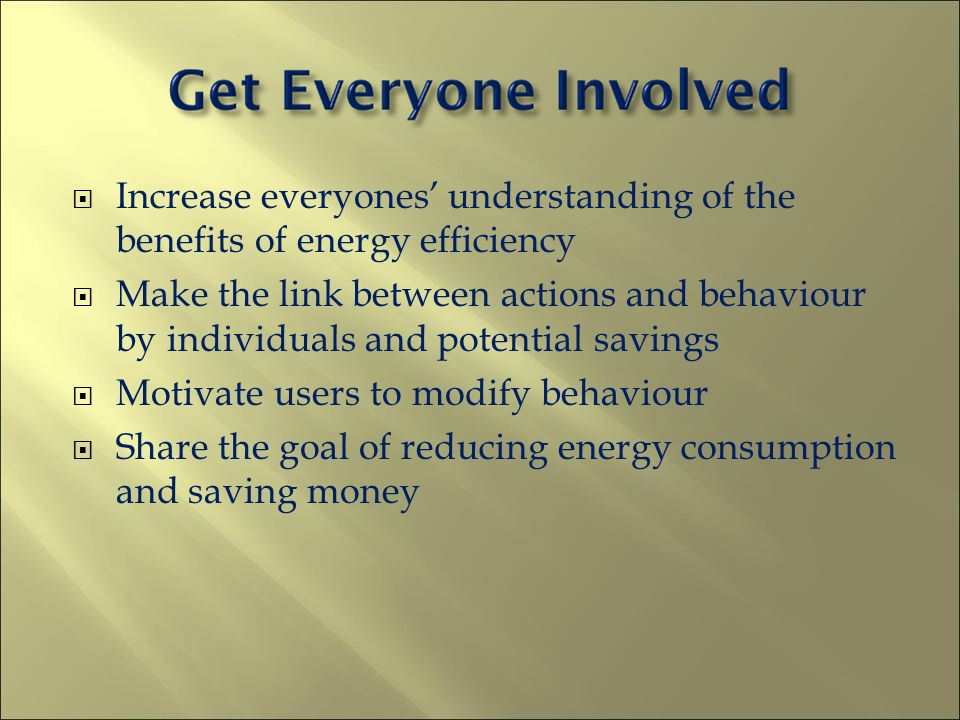 Increase everyones understanding of the benefits of energy efficiency Make the link between actions and behaviour by individuals and potential savings Motivate users to modify behaviour Share the goal of reducing energy consumption and saving money