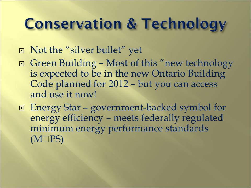 Not the silver bullet yet Green Building – Most of this new technology is expected to be in the new Ontario Building Code planned for 2012 – but you c
