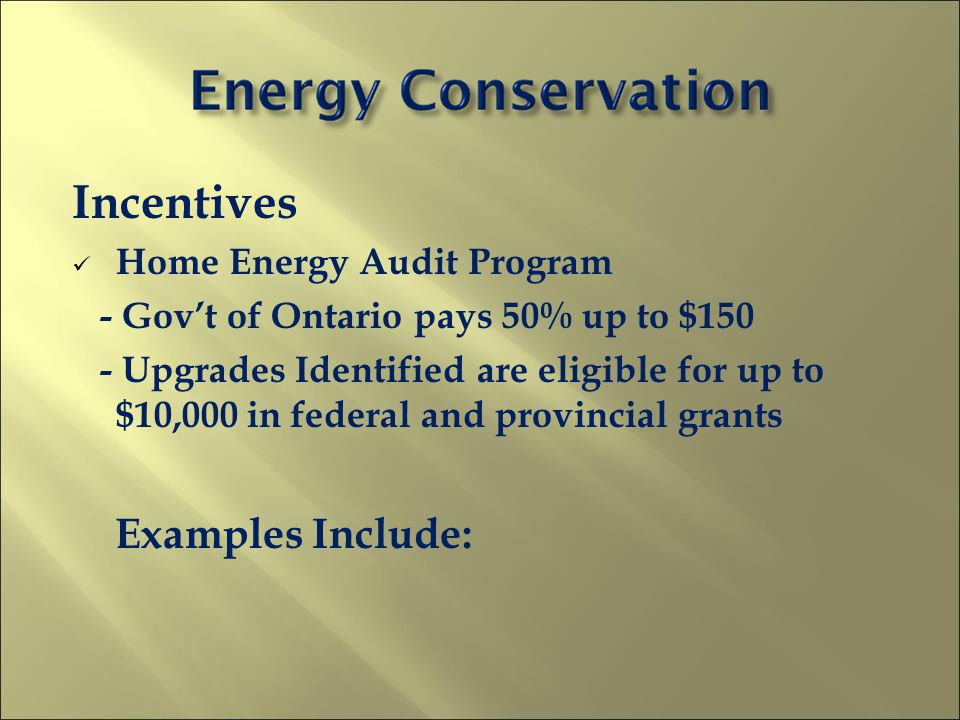 Incentives Home Energy Audit Program - Govt of Ontario pays 50% up to $150 - Upgrades Identified are eligible for up to $10,000 in federal and provincial grants Examples Include: