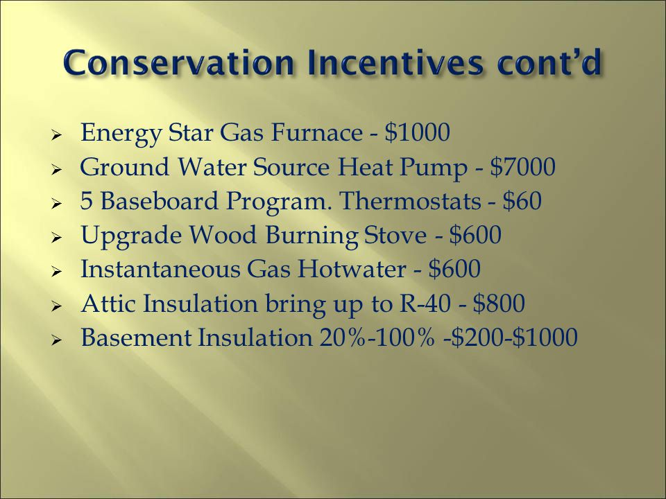 Energy Star Gas Furnace - $1000 Ground Water Source Heat Pump - $7000 5 Baseboard Program. Thermostats - $60 Upgrade Wood Burning Stove - $600 Instant