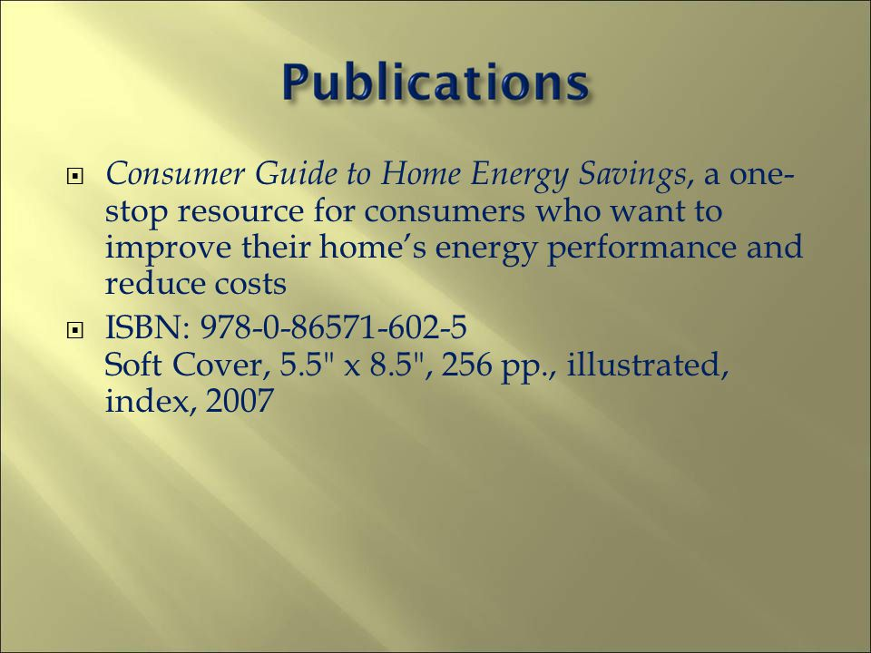 Consumer Guide to Home Energy Savings, a one- stop resource for consumers who want to improve their homes energy performance and reduce costs ISBN: 978-0-86571-602-5 Soft Cover, 5.5 x 8.5 , 256 pp., illustrated, index, 2007