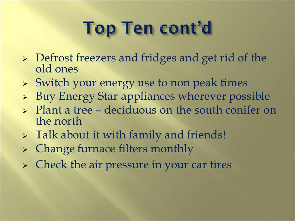 Defrost freezers and fridges and get rid of the old ones Switch your energy use to non peak times Buy Energy Star appliances wherever possible Plant a tree – deciduous on the south conifer on the north Talk about it with family and friends.