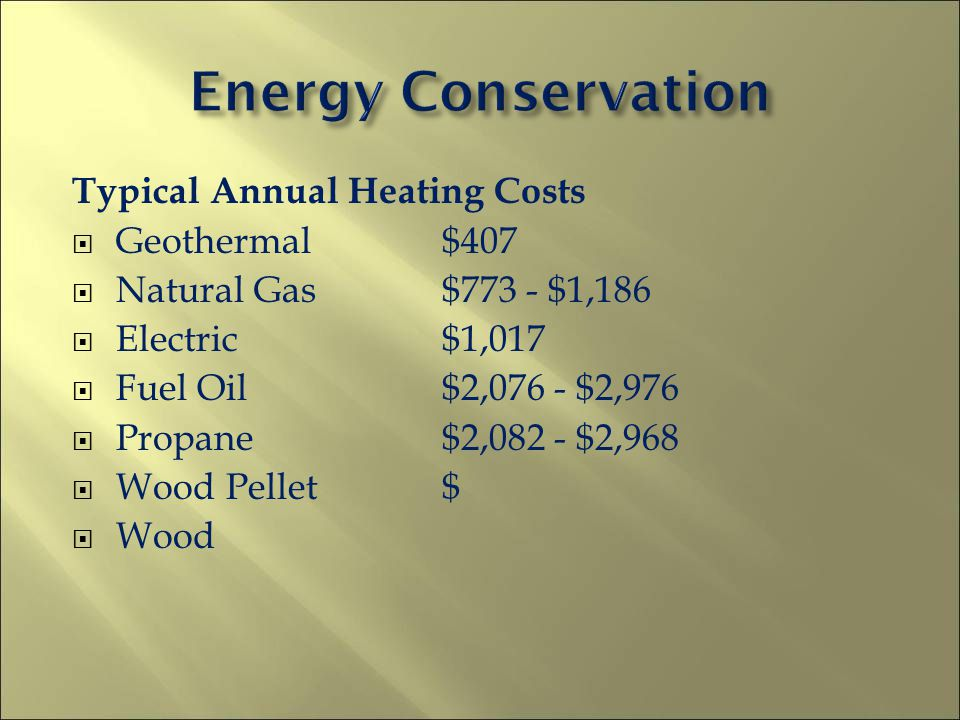 Annual Water Heating Costs Geothermal Assisted Electric $170 Natural Gas $180-$320 Electric $300-$530 Fuel Oil $516-$591 Propane $520-$650 Solar $120-$210