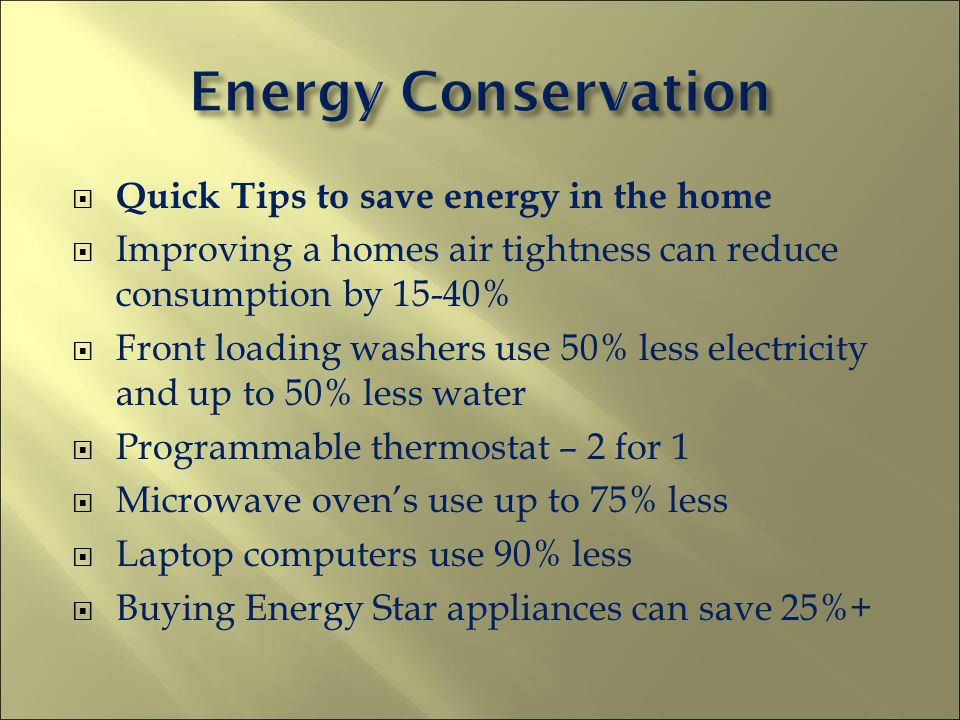 Quick Tips to save energy in the home Improving a homes air tightness can reduce consumption by 15-40% Front loading washers use 50% less electricity