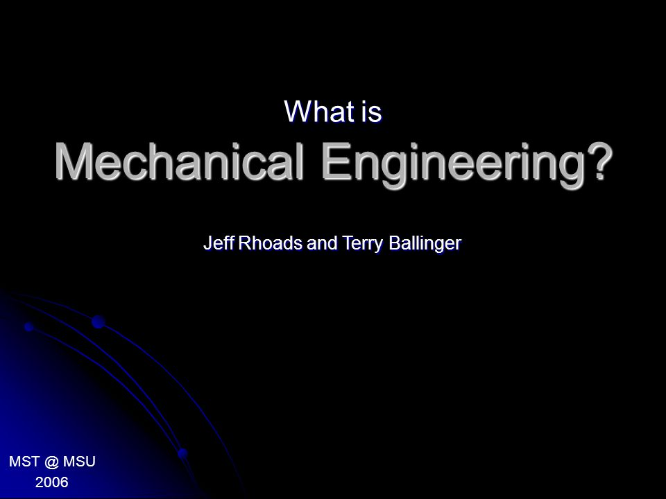 Mechanical Engineering? What is MST @ MSU 2006 Jeff Rhoads and Terry Ballinger