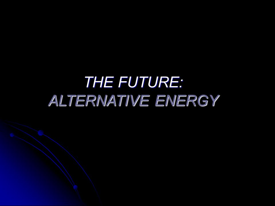 THE FUTURE: ALTERNATIVE ENERGY
