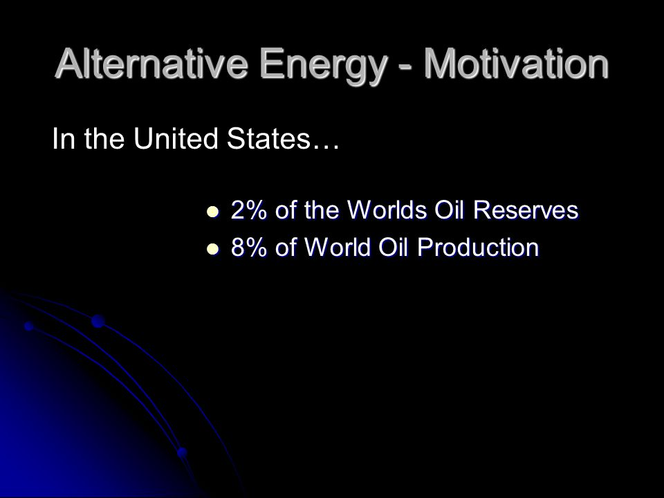 2% of the Worlds Oil Reserves 2% of the Worlds Oil Reserves 8% of World Oil Production 8% of World Oil Production In the United States… Alternative Energy - Motivation