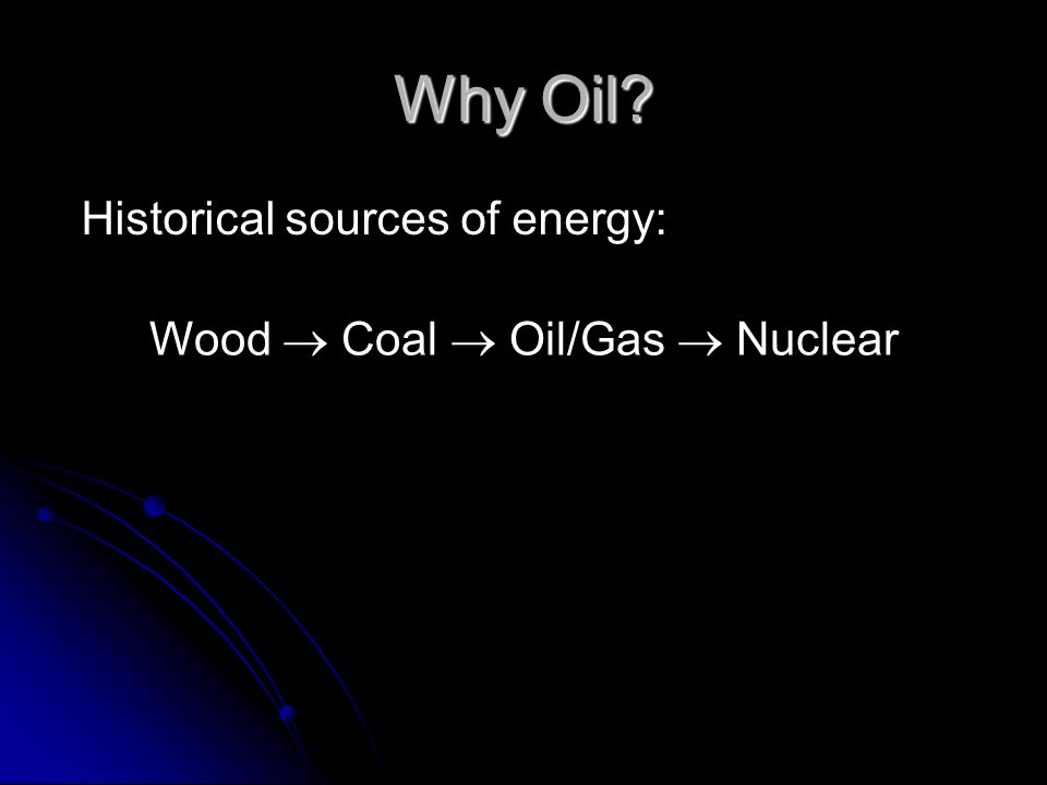 Why Oil? Historical sources of energy: Wood Coal Oil/Gas Nuclear
