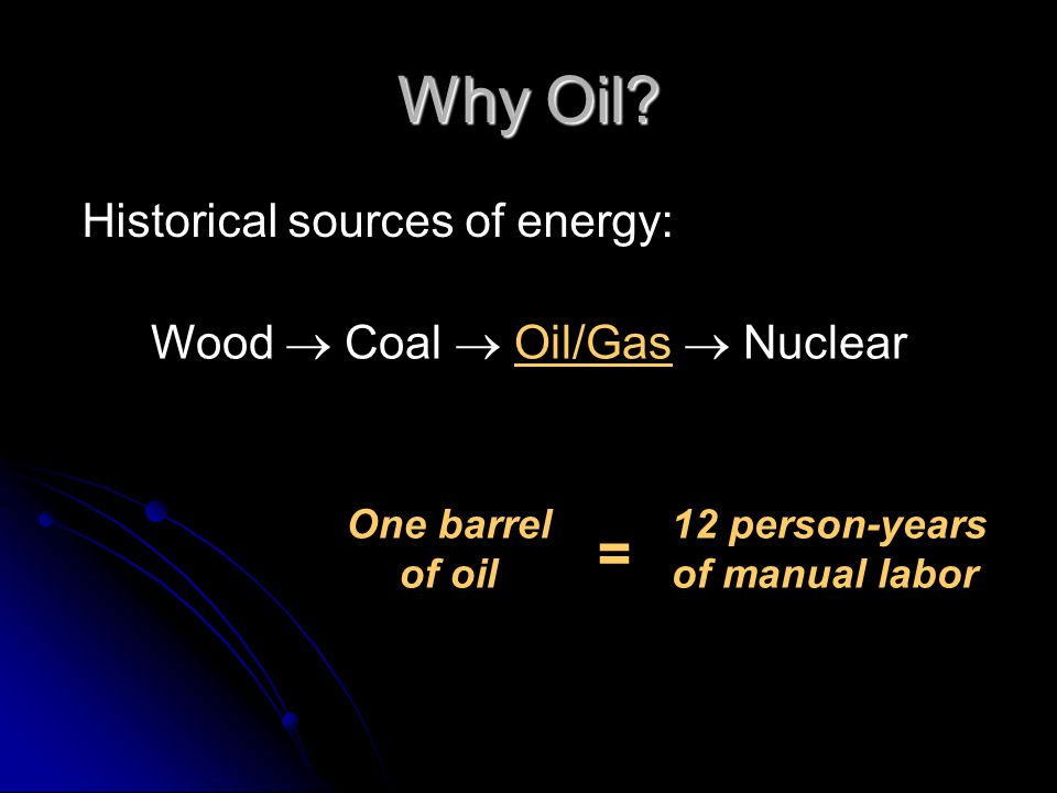 Why Oil? Historical sources of energy: Wood Coal Oil/Gas Nuclear One barrel of oil = 12 person-years of manual labor