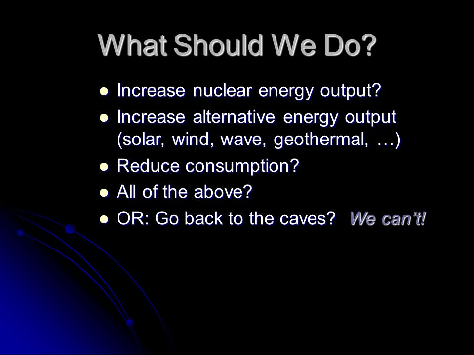 What Should We Do. Increase nuclear energy output.