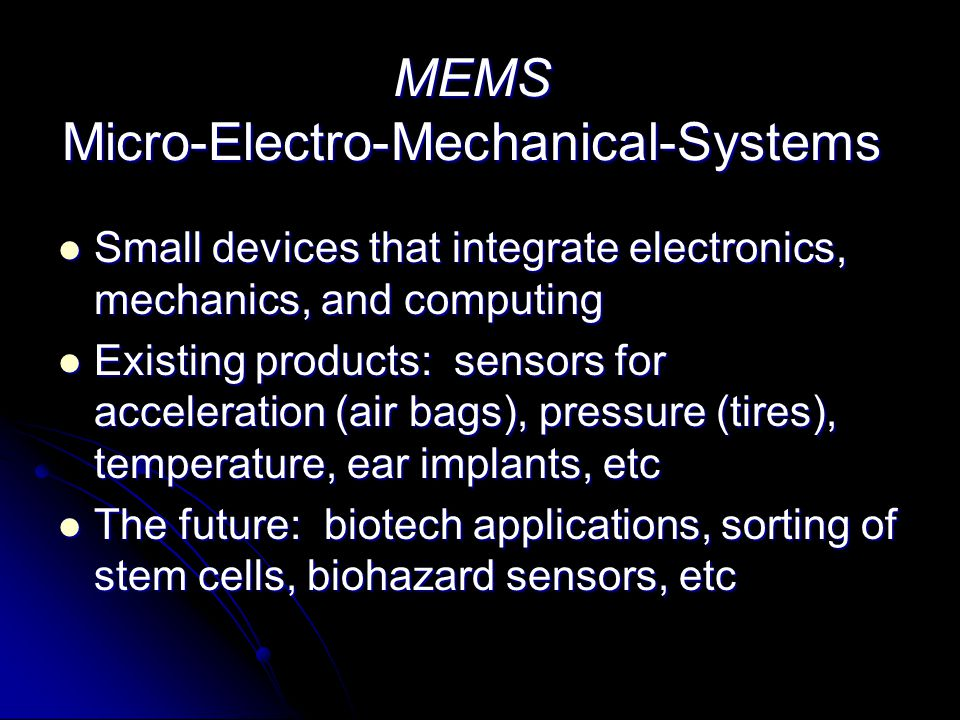 MEMS Micro-Electro-Mechanical-Systems Small devices that integrate electronics, mechanics, and computing Small devices that integrate electronics, mec