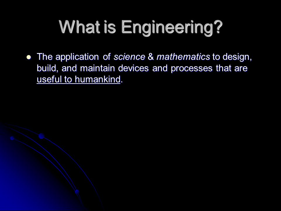 The application of science & mathematics to design, build, and maintain devices and processes that are useful to humankind.