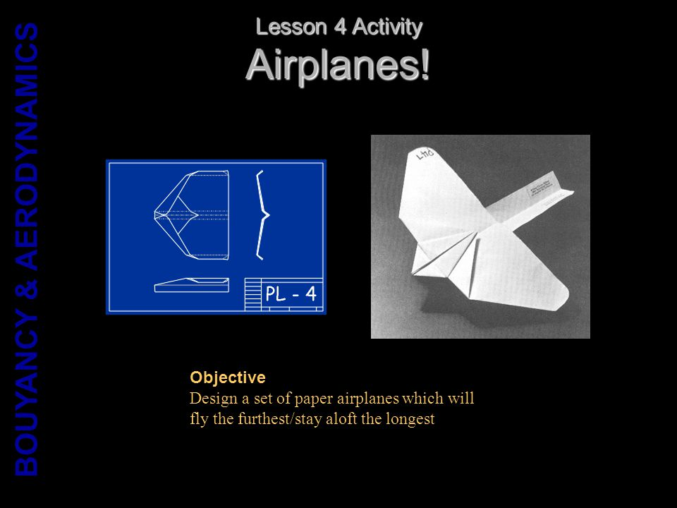 Airplanes! Lesson 4 Activity Objective Design a set of paper airplanes which will fly the furthest/stay aloft the longest BOUYANCY & AERODYNAMICS