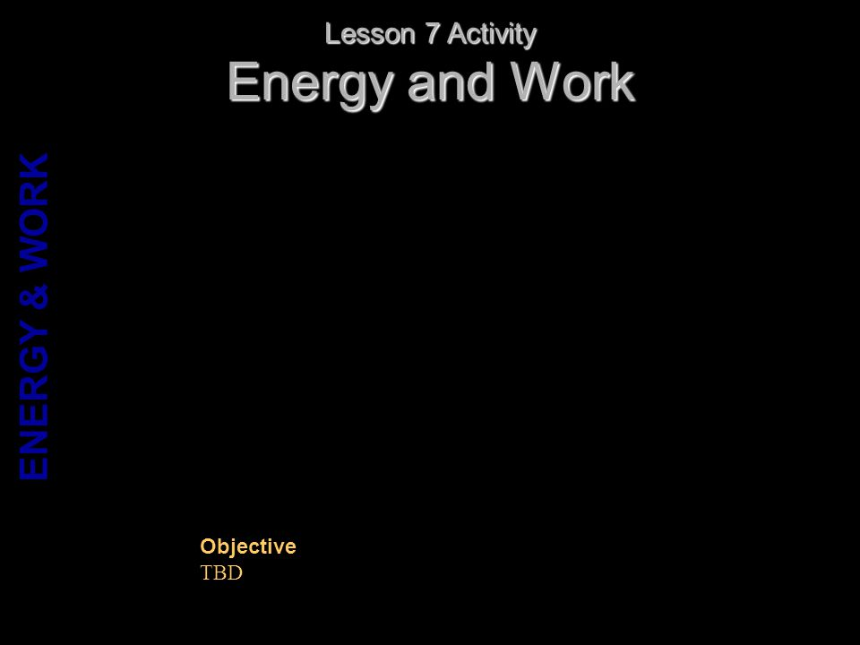 Energy and Work Lesson 7 Activity Objective TBD ENERGY & WORK