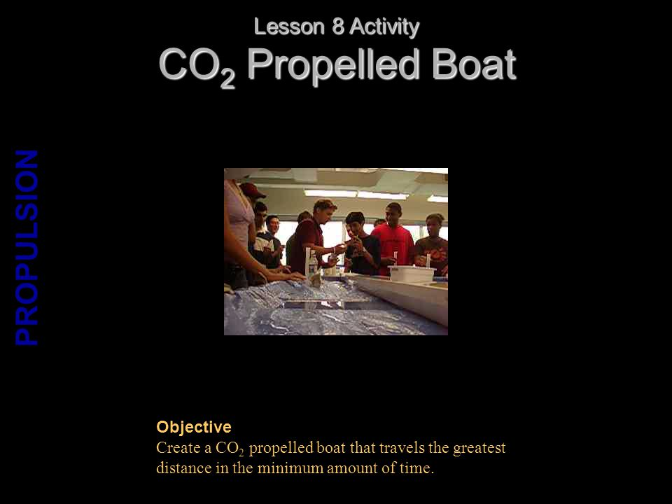 CO 2 Propelled Boat Lesson 8 Activity Objective Create a CO 2 propelled boat that travels the greatest distance in the minimum amount of time.