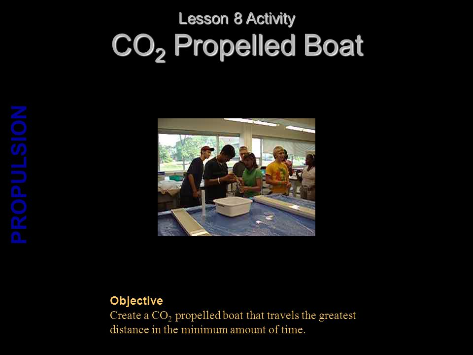 CO 2 Propelled Boat Lesson 8 Activity PROPULSION Objective Create a CO 2 propelled boat that travels the greatest distance in the minimum amount of time.