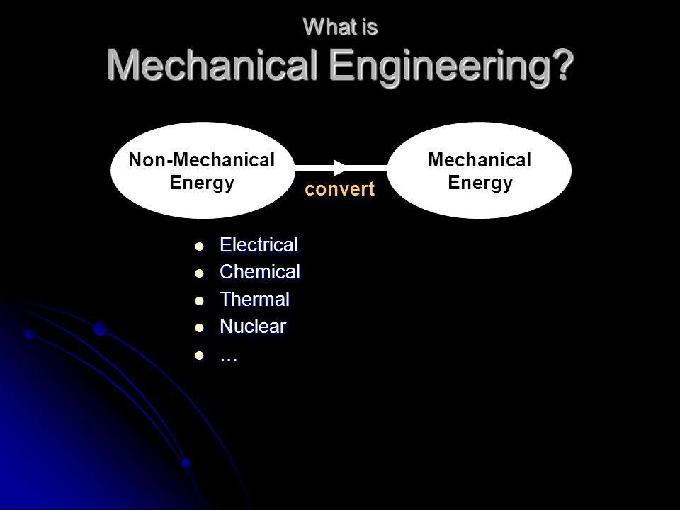 Mechanical Engineering? Mechanical Energy Non-Mechanical Energy Electrical Electrical Chemical Chemical Thermal Thermal Nuclear Nuclear … convert What