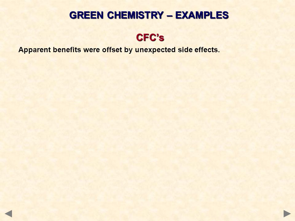 GREEN CHEMISTRY – EXAMPLES CFCs Apparent benefits were offset by unexpected side effects.