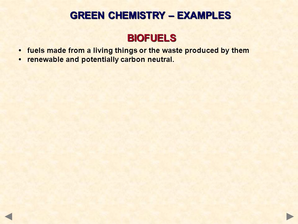 GREEN CHEMISTRY – EXAMPLES BIOFUELS fuels made from a living things or the waste produced by them renewable and potentially carbon neutral.