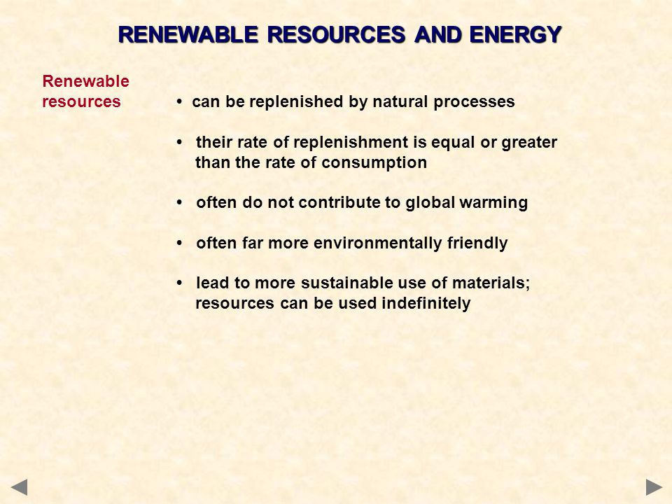 RENEWABLE RESOURCES AND ENERGY Renewable resources can be replenished by natural processes their rate of replenishment is equal or greater than the rate of consumption often do not contribute to global warming often far more environmentally friendly lead to more sustainable use of materials; resources can be used indefinitely Renewable energy plant-based substances such as wood solar energy tidal energy biomass hydro-electric power (HEP) wind power