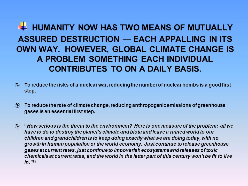 HUMANITY NOW HAS TWO MEANS OF MUTUALLY ASSURED DESTRUCTION EACH APPALLING IN ITS OWN WAY. HOWEVER, GLOBAL CLIMATE CHANGE IS A PROBLEM SOMETHING EACH I