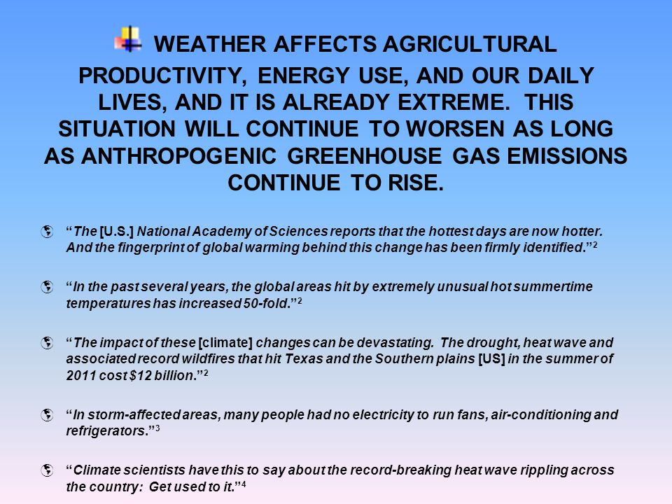 WEATHER AFFECTS AGRICULTURAL PRODUCTIVITY, ENERGY USE, AND OUR DAILY LIVES, AND IT IS ALREADY EXTREME. THIS SITUATION WILL CONTINUE TO WORSEN AS LONG