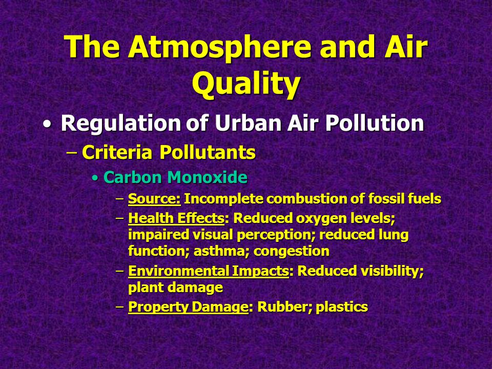 The Atmosphere and Air Quality Regulation of Urban Air PollutionRegulation of Urban Air Pollution –Criteria Pollutants Carbon MonoxideCarbon Monoxide –Source: Incomplete combustion of fossil fuels –Health Effects: Reduced oxygen levels; impaired visual perception; reduced lung function; asthma; congestion –Environmental Impacts: Reduced visibility; plant damage –Property Damage: Rubber; plastics